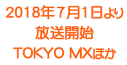 2018年7月1日より 放送開始TOKYO MX ほか